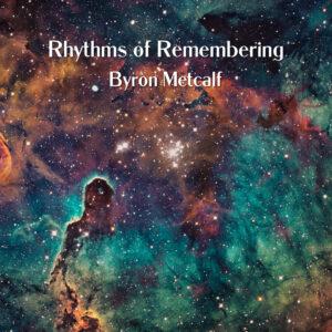 Byron Metcalf   Rhythms of Remembering   Album Review by  Dyan GArris