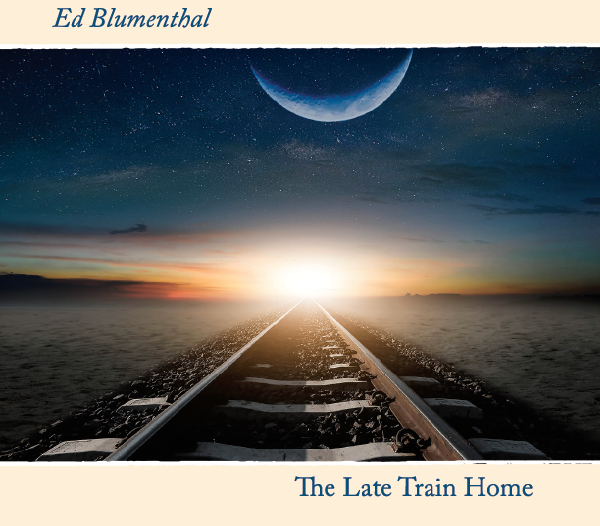 Ed Blumenthal |The Late Train Home | Album Review by Dyan Garris