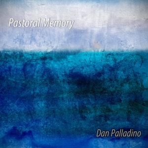 Dan Palladino | Pastoral Memory | Album Review by Dyan Garris